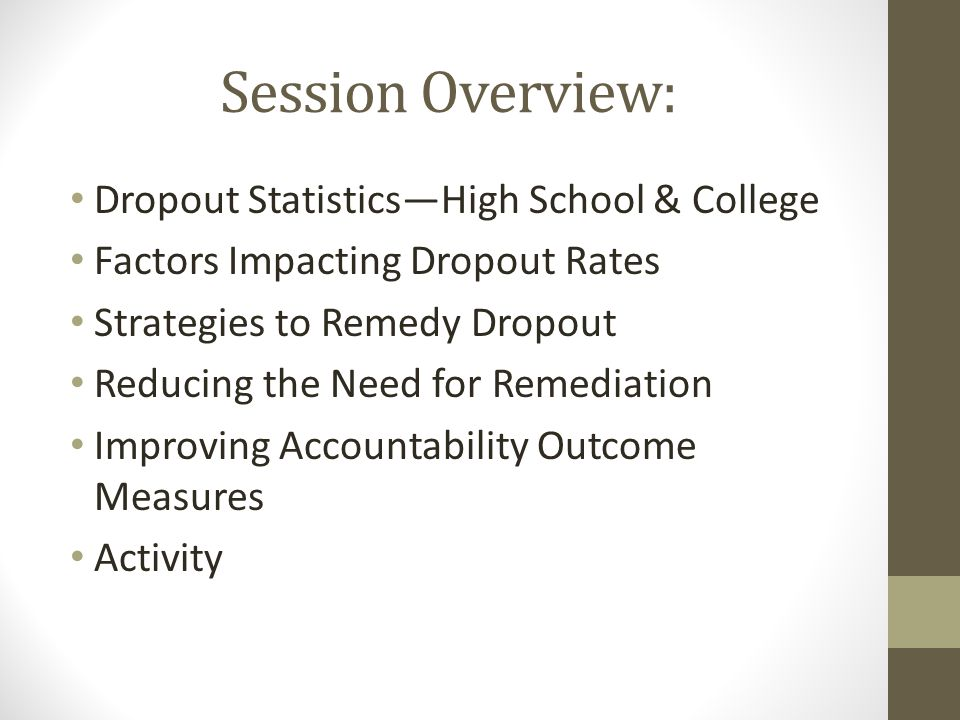Session Overview: Dropout Statistics—High School & College Factors Impacting Dropout Rates Strategies to Remedy Dropout Reducing the Need for Remediation Improving Accountability Outcome Measures Activity