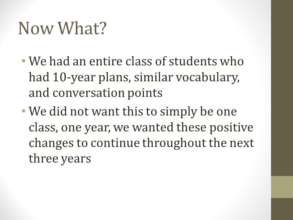 Now What? We had an entire class of students who had 10-year plans, similar vocabulary, and conversation points We did not want this to simply be one
