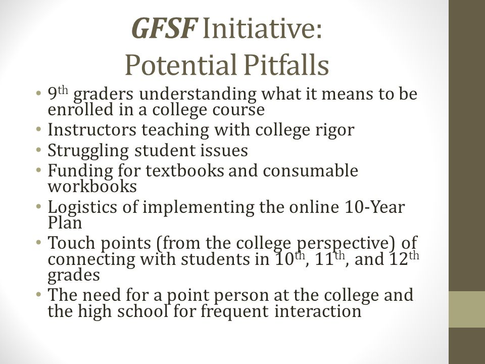 GFSF Initiative: Potential Pitfalls 9 th graders understanding what it means to be enrolled in a college course Instructors teaching with college rigor Struggling student issues Funding for textbooks and consumable workbooks Logistics of implementing the online 10-Year Plan Touch points (from the college perspective) of connecting with students in 10 th, 11 th, and 12 th grades The need for a point person at the college and the high school for frequent interaction