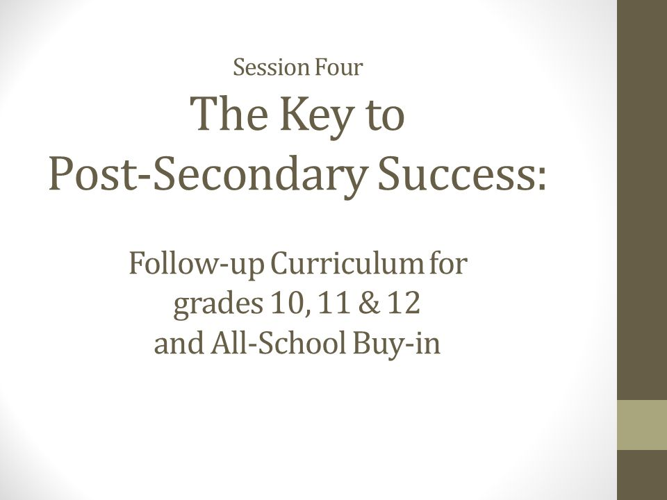 Session Four The Key to Post-Secondary Success: Follow-up Curriculum for grades 10, 11 & 12 and All-School Buy-in