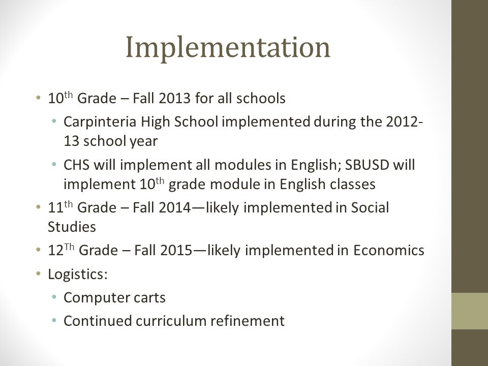 Implementation 10 th Grade – Fall 2013 for all schools Carpinteria High School implemented during the 2012- 13 school year CHS will implement all modules in English; SBUSD will implement 10 th grade module in English classes 11 th Grade – Fall 2014—likely implemented in Social Studies 12 Th Grade – Fall 2015—likely implemented in Economics Logistics: Computer carts Continued curriculum refinement