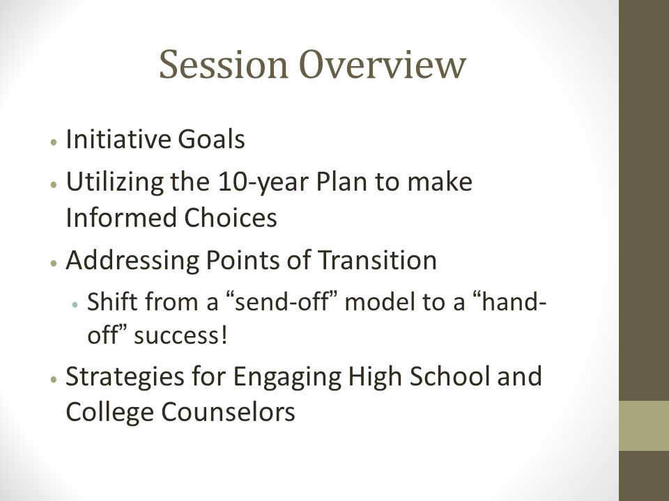 Session Overview Initiative Goals Utilizing the 10-year Plan to make Informed Choices Addressing Points of Transition Shift from a send-off model to a hand- off success.