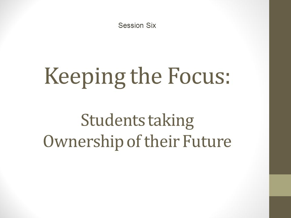 Keeping the Focus: Students taking Ownership of their Future Session Six
