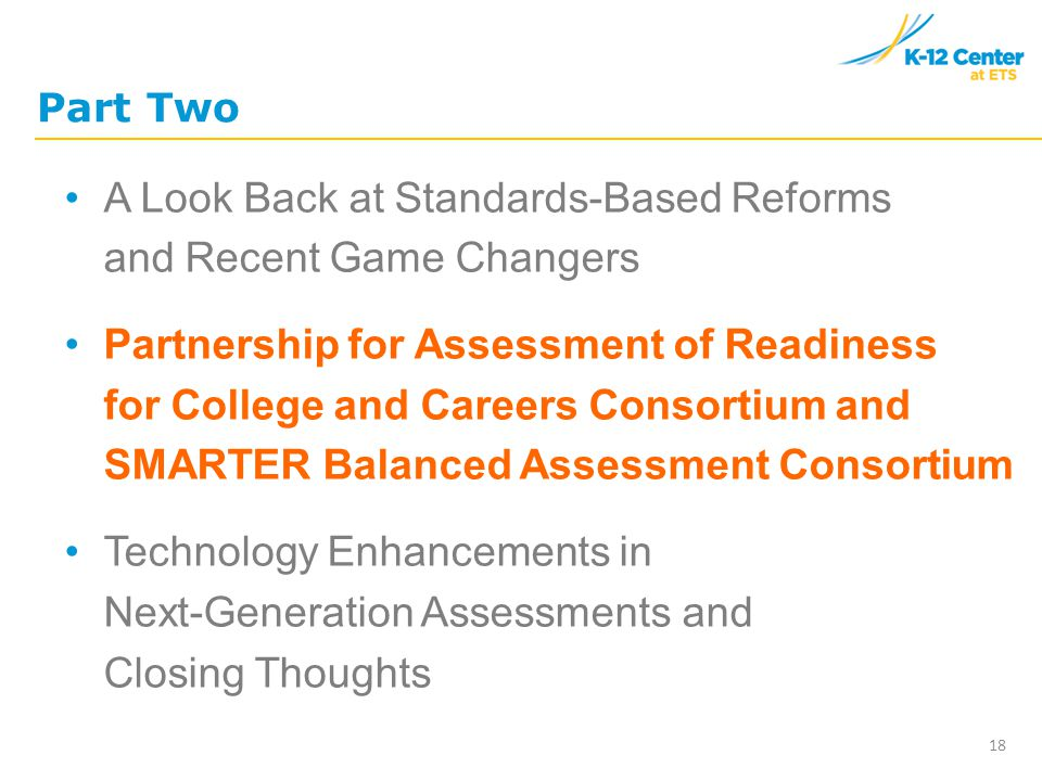 Part Two A Look Back at Standards-Based Reforms and Recent Game Changers Partnership for Assessment of Readiness for College and Careers Consortium and SMARTER Balanced Assessment Consortium Technology Enhancements in Next-Generation Assessments and Closing Thoughts 18
