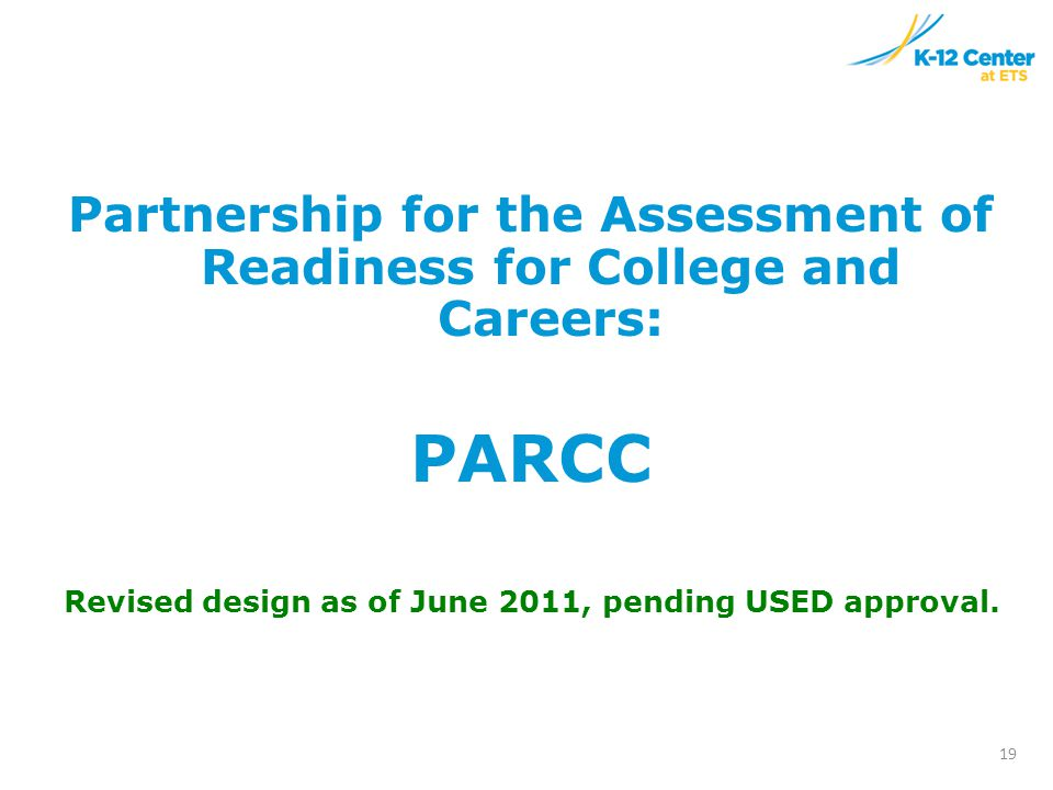Partnership for the Assessment of Readiness for College and Careers: PARCC Revised design as of June 2011, pending USED approval.