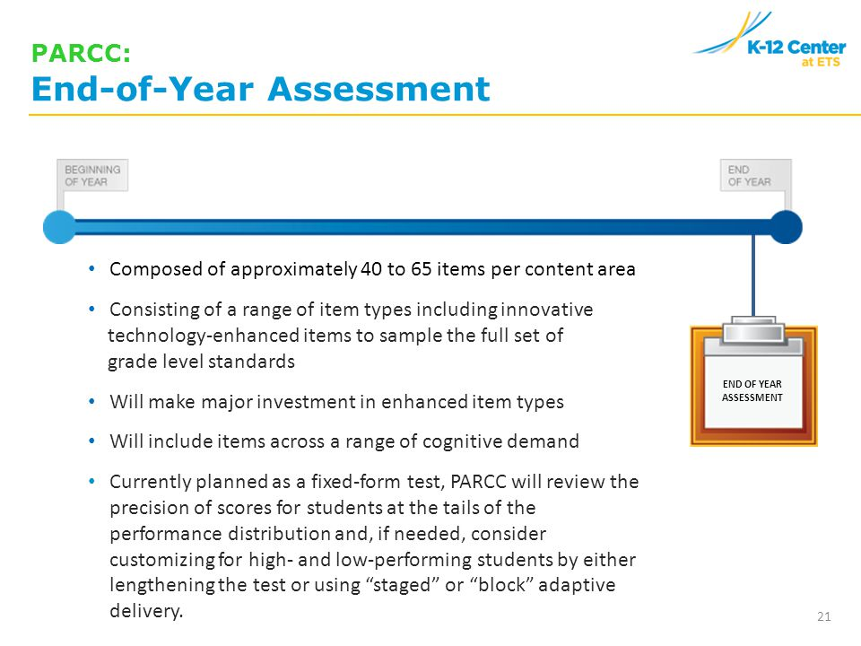END OF YEAR ASSESSMENT PARCC: End-of-Year Assessment Composed of approximately 40 to 65 items per content area Consisting of a range of item types including innovative technology-enhanced items to sample the full set of grade level standards Will make major investment in enhanced item types Will include items across a range of cognitive demand Currently planned as a fixed-form test, PARCC will review the precision of scores for students at the tails of the performance distribution and, if needed, consider customizing for high- and low-performing students by either lengthening the test or using staged or block adaptive delivery.