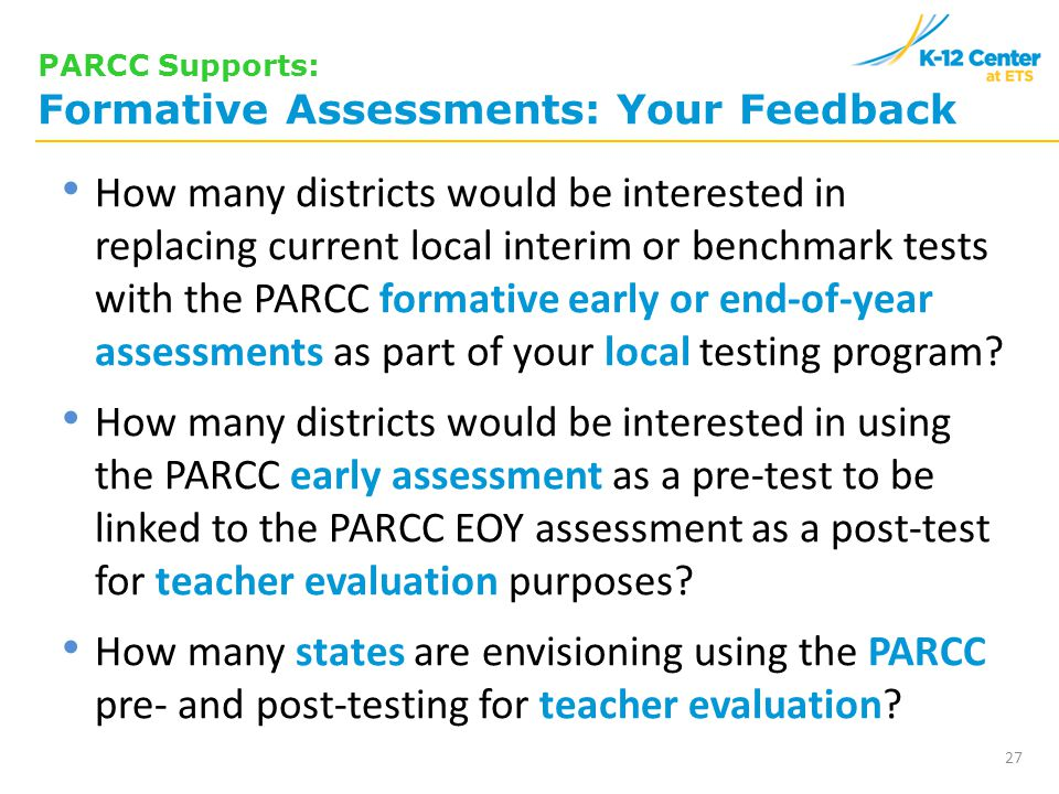 27 PARCC Supports: Formative Assessments: Your Feedback How many districts would be interested in replacing current local interim or benchmark tests with the PARCC formative early or end-of-year assessments as part of your local testing program.
