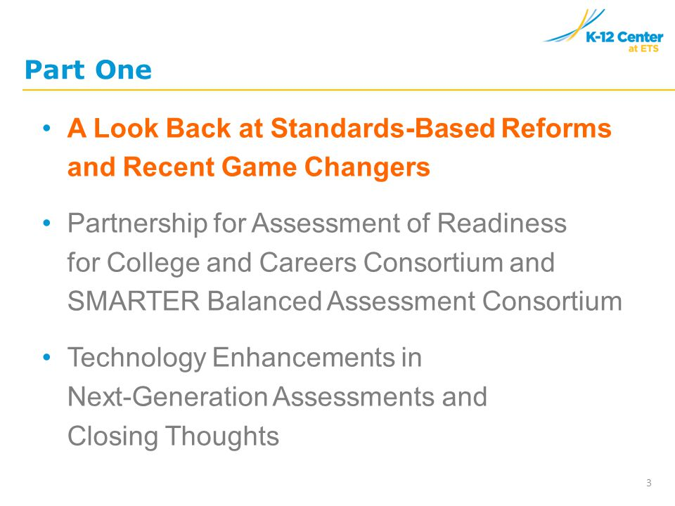 Part One A Look Back at Standards-Based Reforms and Recent Game Changers Partnership for Assessment of Readiness for College and Careers Consortium and SMARTER Balanced Assessment Consortium Technology Enhancements in Next-Generation Assessments and Closing Thoughts 3