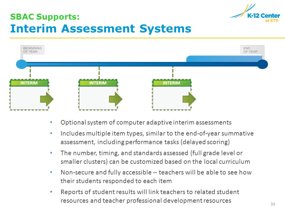 Optional system of computer adaptive interim assessments Includes multiple item types, similar to the end-of-year summative assessment, including performance tasks (delayed scoring) The number, timing, and standards assessed (full grade level or smaller clusters) can be customized based on the local curriculum Non-secure and fully accessible -- teachers will be able to see how their students responded to each item Reports of student results will link teachers to related student resources and teacher professional development resources INTERIM 39 SBAC Supports: Interim Assessment Systems