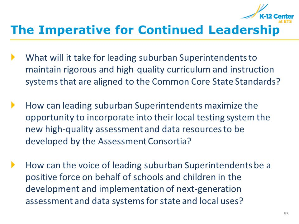 The Imperative for Continued Leadership 53  What will it take for leading suburban Superintendents to maintain rigorous and high-quality curriculum and instruction systems that are aligned to the Common Core State Standards.