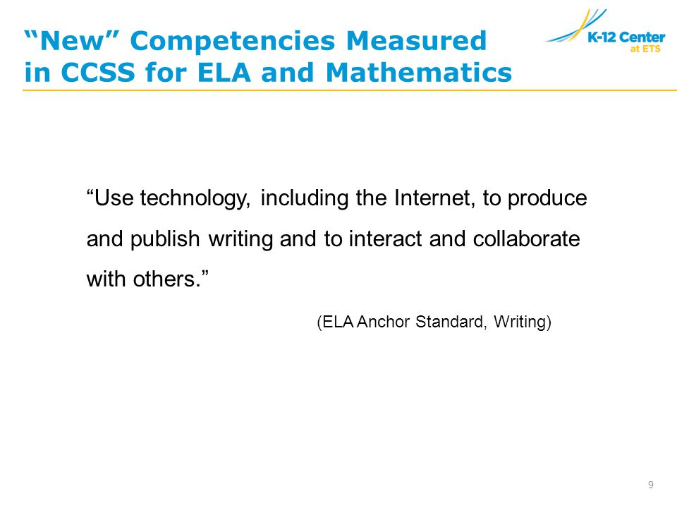 9 New Competencies Measured in CCSS for ELA and Mathematics Use technology, including the Internet, to produce and publish writing and to interact and collaborate with others. (ELA Anchor Standard, Writing)