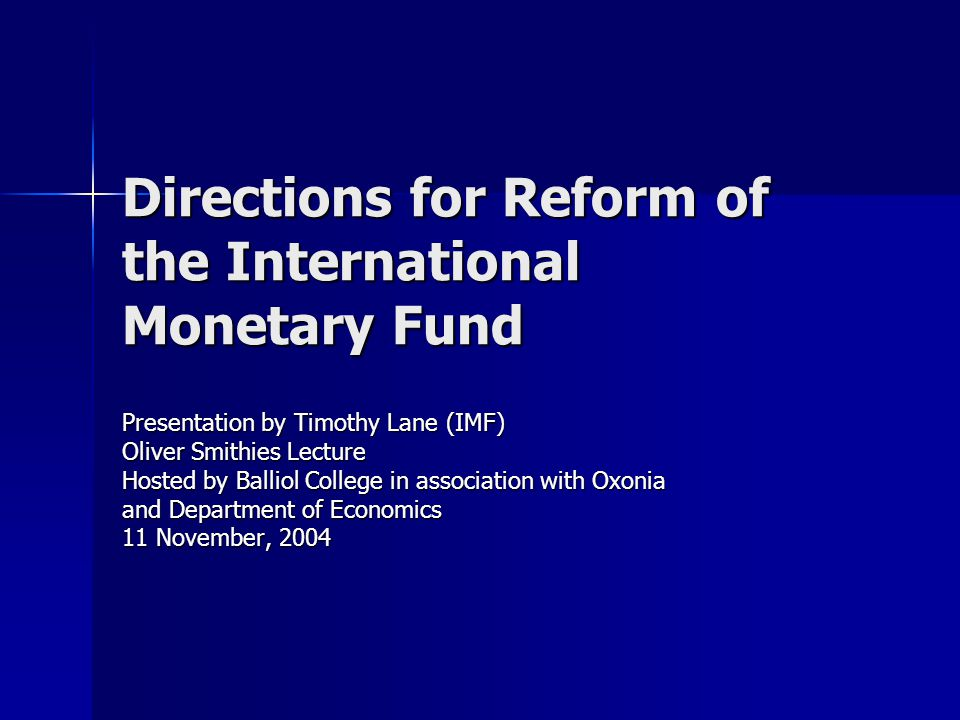 Directions for Reform of the International Monetary Fund Presentation by Timothy Lane (IMF) Oliver Smithies Lecture Hosted by Balliol College in association with Oxonia and Department of Economics 11 November, 2004