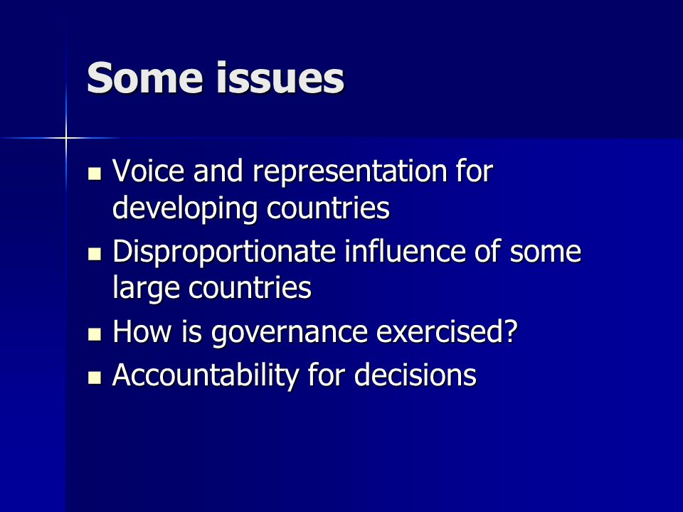 Some issues Voice and representation for developing countries Voice and representation for developing countries Disproportionate influence of some large countries Disproportionate influence of some large countries How is governance exercised.