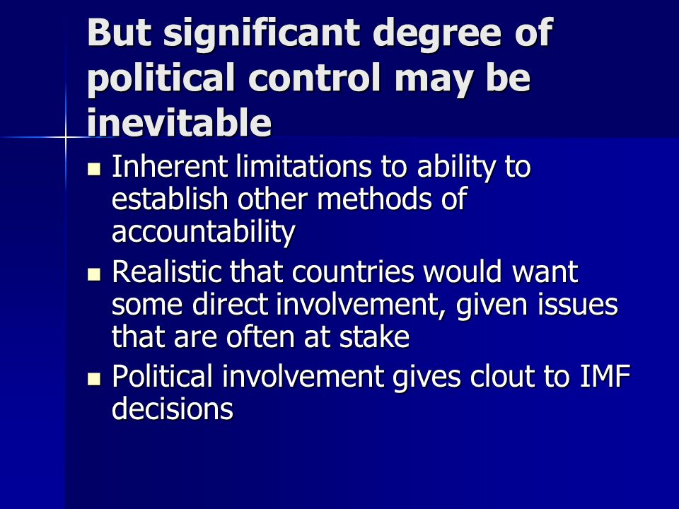 But significant degree of political control may be inevitable Inherent limitations to ability to establish other methods of accountability Inherent limitations to ability to establish other methods of accountability Realistic that countries would want some direct involvement, given issues that are often at stake Realistic that countries would want some direct involvement, given issues that are often at stake Political involvement gives clout to IMF decisions Political involvement gives clout to IMF decisions