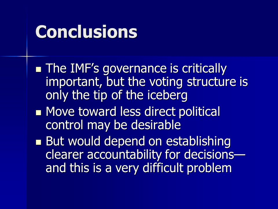 Conclusions The IMF's governance is critically important, but the voting structure is only the tip of the iceberg The IMF's governance is critically important, but the voting structure is only the tip of the iceberg Move toward less direct political control may be desirable Move toward less direct political control may be desirable But would depend on establishing clearer accountability for decisions— and this is a very difficult problem But would depend on establishing clearer accountability for decisions— and this is a very difficult problem
