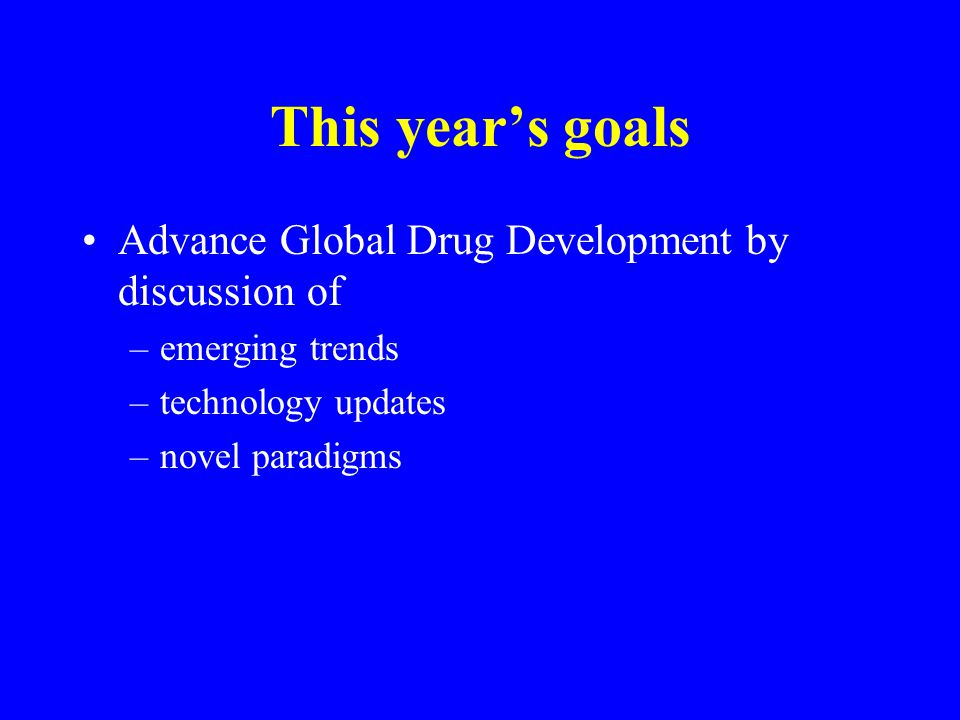 This year's goals Advance Global Drug Development by discussion of –emerging trends –technology updates –novel paradigms