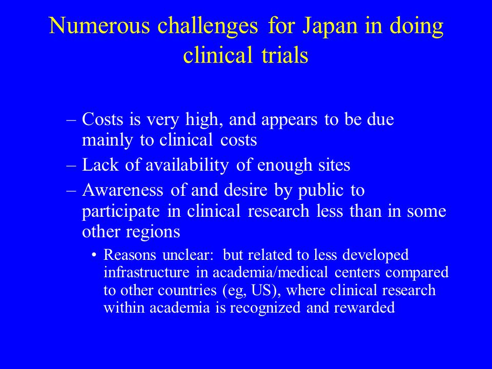 Numerous challenges for Japan in doing clinical trials –Costs is very high, and appears to be due mainly to clinical costs –Lack of availability of enough sites –Awareness of and desire by public to participate in clinical research less than in some other regions Reasons unclear: but related to less developed infrastructure in academia/medical centers compared to other countries (eg, US), where clinical research within academia is recognized and rewarded