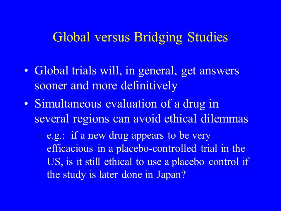 Global versus Bridging Studies Global trials will, in general, get answers sooner and more definitively Simultaneous evaluation of a drug in several regions can avoid ethical dilemmas –e.g.: if a new drug appears to be very efficacious in a placebo-controlled trial in the US, is it still ethical to use a placebo control if the study is later done in Japan