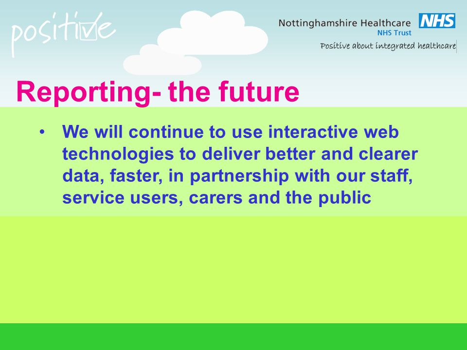 Reporting- the future We will continue to use interactive web technologies to deliver better and clearer data, faster, in partnership with our staff,