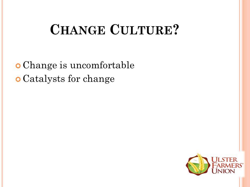 C HANGE C ULTURE ? Change is uncomfortable Catalysts for change