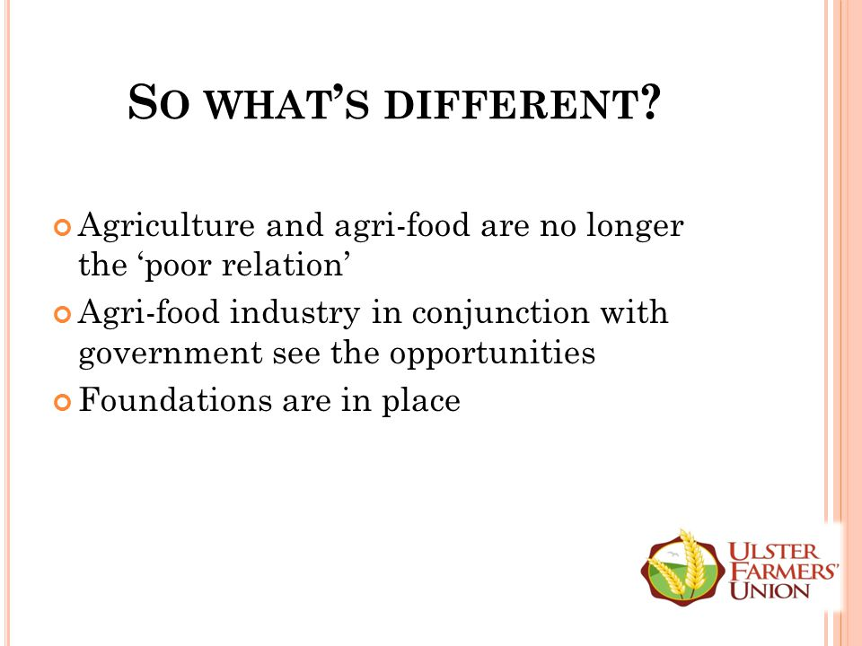 S O WHAT ' S DIFFERENT ? Agriculture and agri-food are no longer the 'poor relation' Agri-food industry in conjunction with government see the opportu