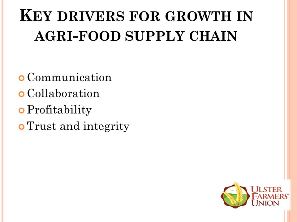 K EY DRIVERS FOR GROWTH IN AGRI - FOOD SUPPLY CHAIN Communication Collaboration Profitability Trust and integrity