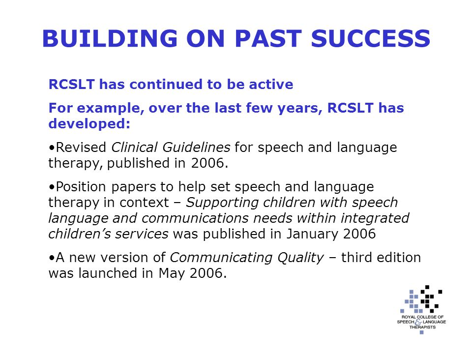 BUILDING ON PAST SUCCESS RCSLT has continued to be active For example, over the last few years, RCSLT has developed: Revised Clinical Guidelines for speech and language therapy, published in 2006.