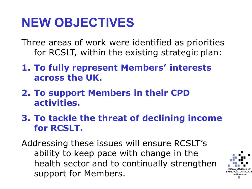 NEW OBJECTIVES Three areas of work were identified as priorities for RCSLT, within the existing strategic plan: 1.To fully represent Members' interests across the UK.