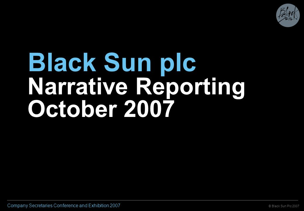 © Black Sun Plc 2007 Company Secretaries Conference and Exhibition 2007 Agenda Principles of good reporting Best practice examples Benefits of increasing transparency