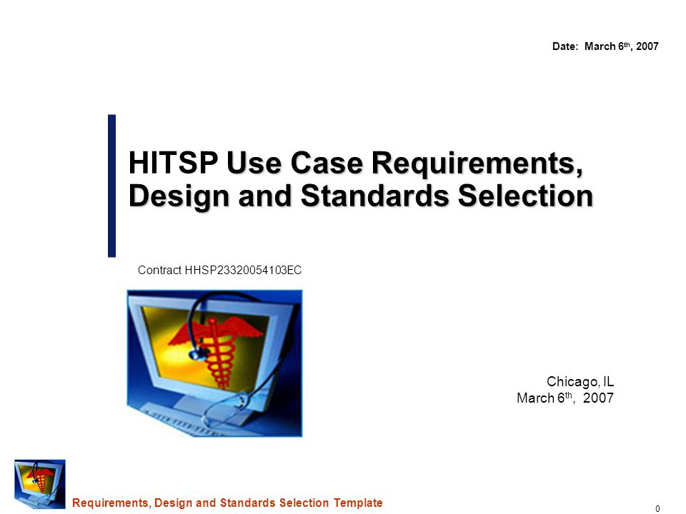 0 Chicago, IL March 6 th, 2007 Use Case Requirements, Design and Standards Selection HITSP Use Case Requirements, Design and Standards Selection Date: March 6 th, 2007 Contract HHSP23320054103EC Requirements, Design and Standards Selection Template