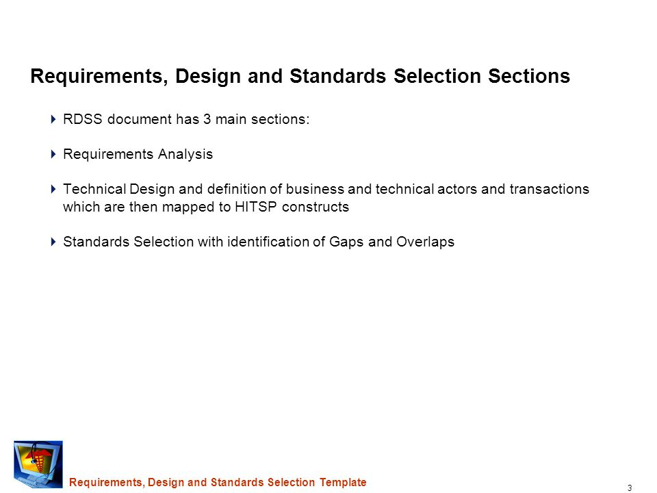 3 Requirements, Design and Standards Selection Sections  RDSS document has 3 main sections:  Requirements Analysis  Technical Design and definition of business and technical actors and transactions which are then mapped to HITSP constructs  Standards Selection with identification of Gaps and Overlaps Requirements, Design and Standards Selection Template