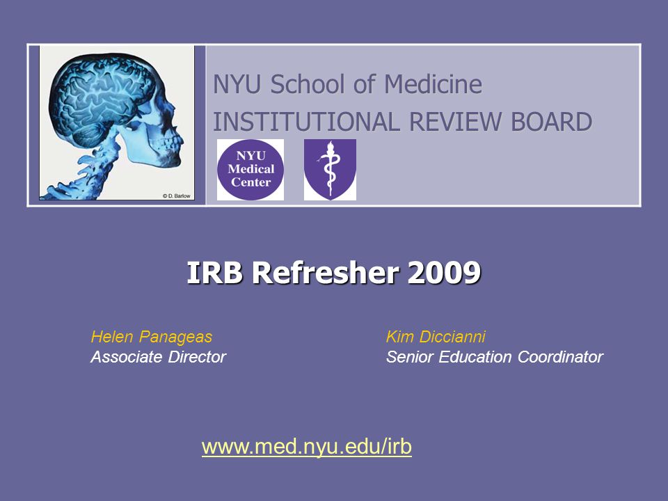 IRB Refresher 2009 Helen Panageas Associate Director NYU School of Medicine INSTITUTIONAL REVIEW BOARD Kim Diccianni Senior Education Coordinator www.