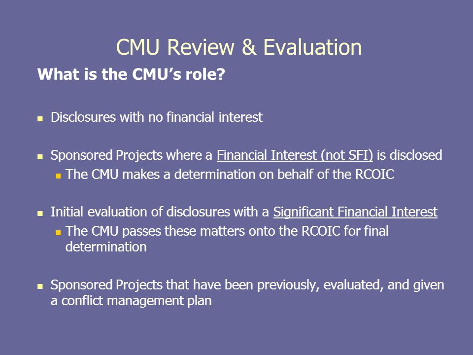 CMU Review & Evaluation What is the CMU's role? Disclosures with no financial interest Sponsored Projects where a Financial Interest (not SFI) is disc