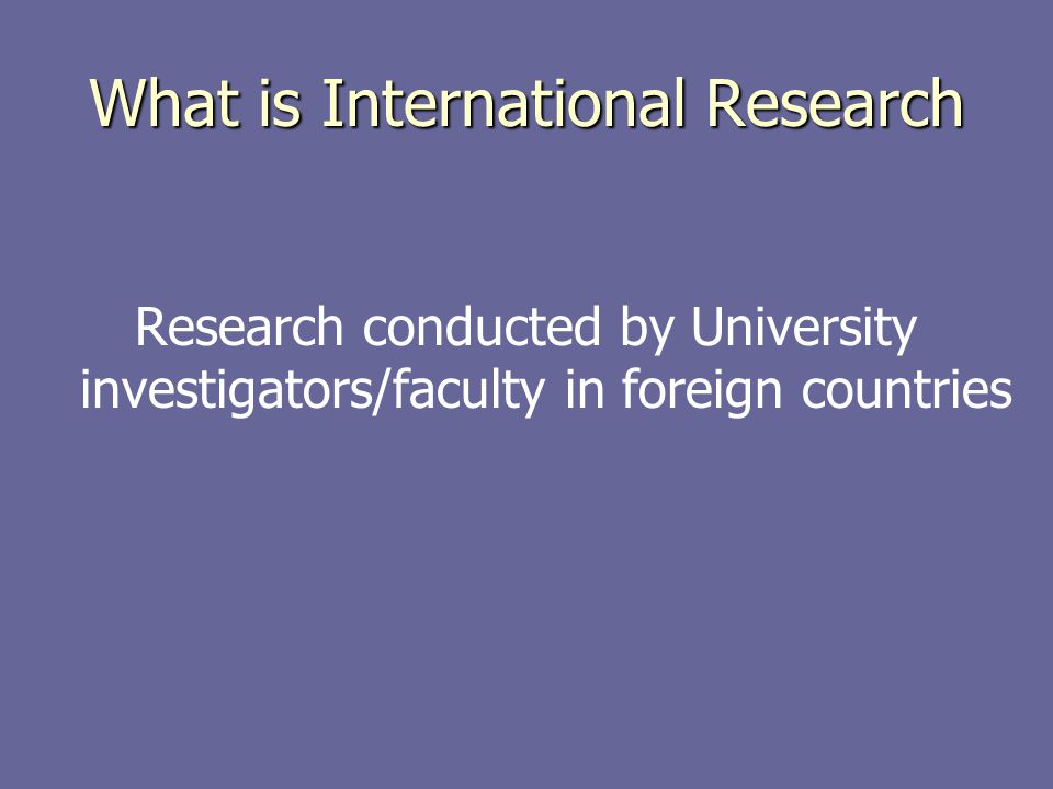 What is International Research Research conducted by University investigators/faculty in foreign countries