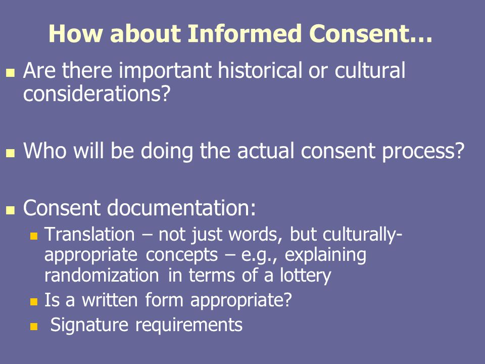 How about Informed Consent… Are there important historical or cultural considerations? Who will be doing the actual consent process? Consent documenta