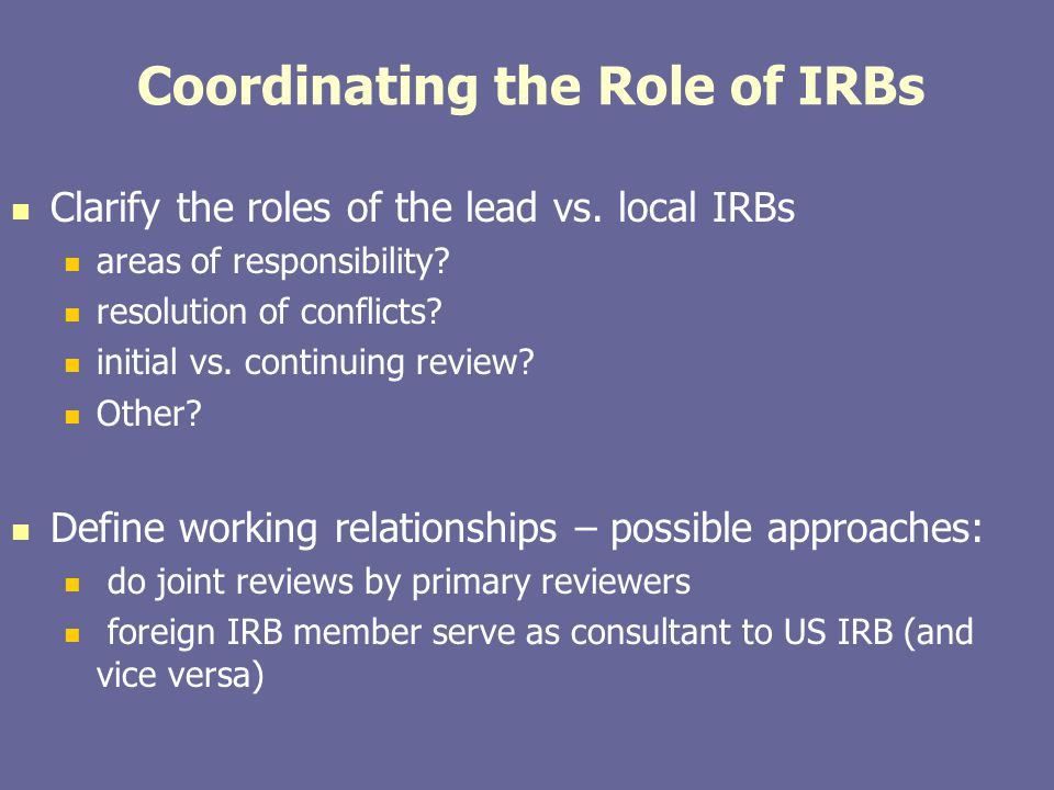 Coordinating the Role of IRBs Clarify the roles of the lead vs. local IRBs areas of responsibility? resolution of conflicts? initial vs. continuing re