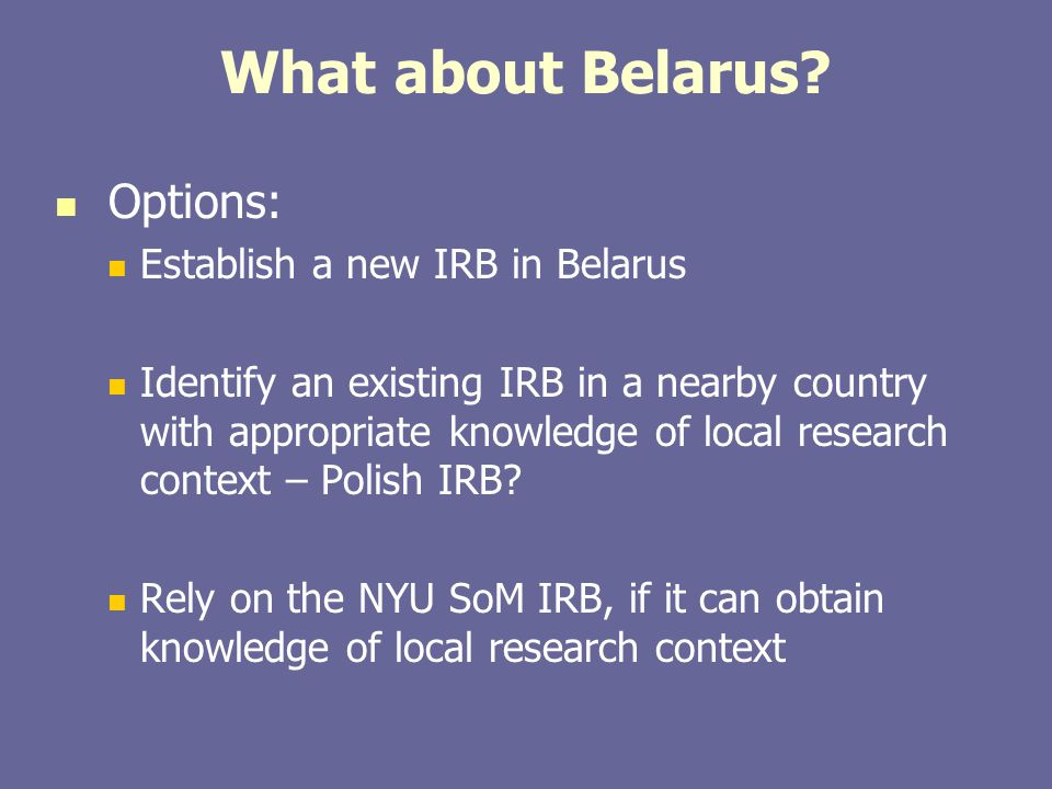 What about Belarus? Options: Establish a new IRB in Belarus Identify an existing IRB in a nearby country with appropriate knowledge of local research