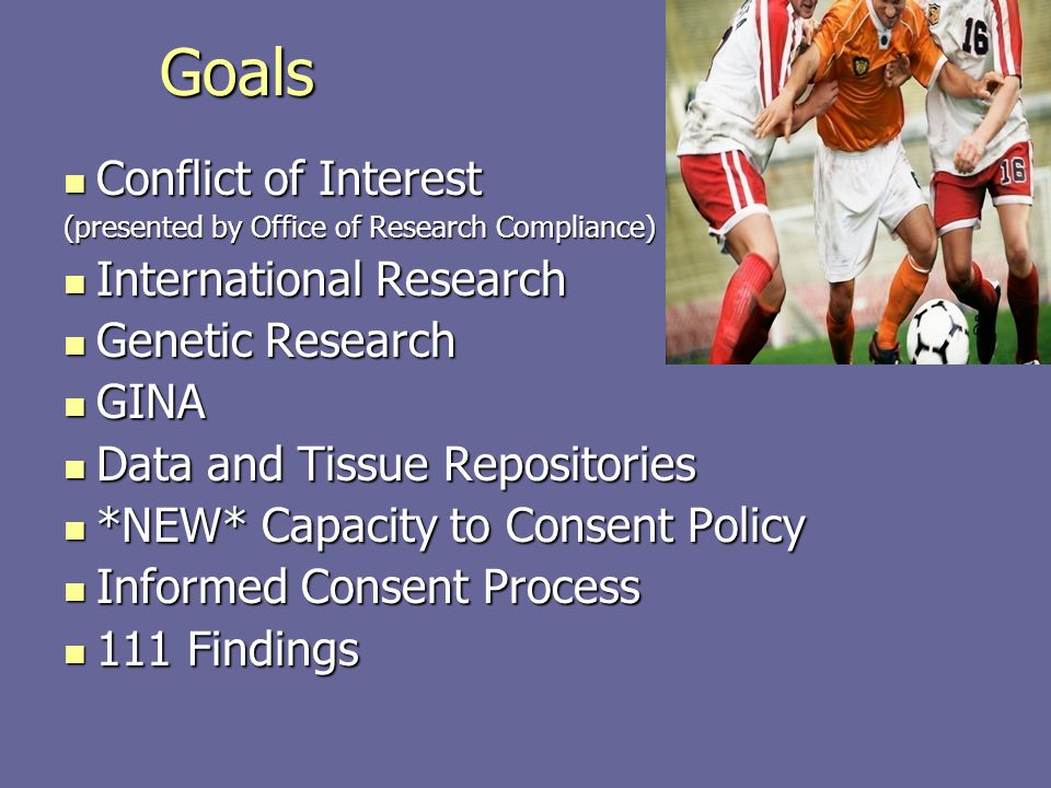 Goals Conflict of Interest Conflict of Interest (presented by Office of Research Compliance) International Research International Research Genetic Res
