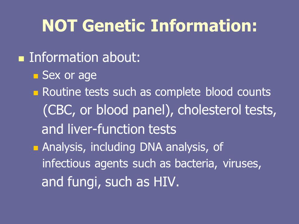 NOT Genetic Information: Information about: Sex or age Routine tests such as complete blood counts (CBC, or blood panel), cholesterol tests, and liver