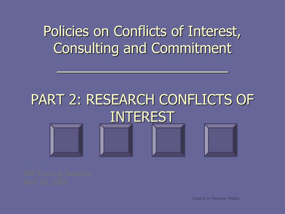 Policies on Conflicts of Interest, Consulting and Commitment PART 2: RESEARCH CONFLICTS OF INTEREST IRB Training Sessions April 30, 2009 Created by Mo