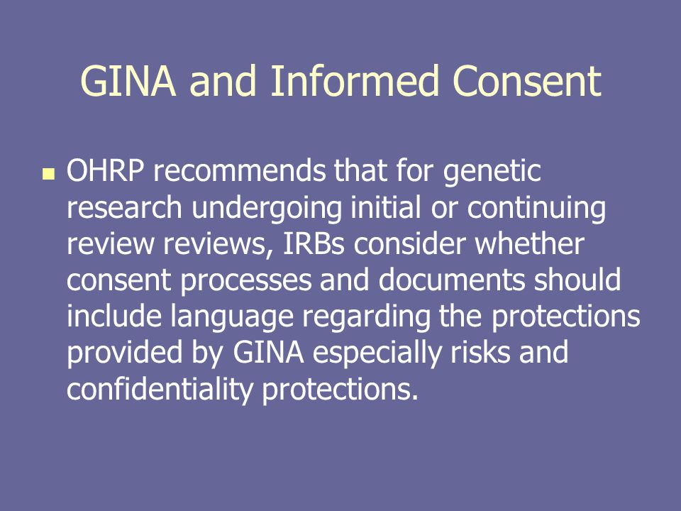 GINA and Informed Consent OHRP recommends that for genetic research undergoing initial or continuing review reviews, IRBs consider whether consent pro