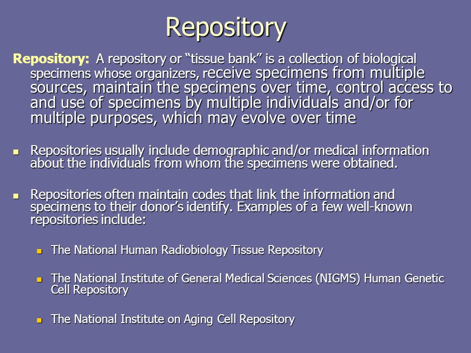 "A repository or ""tissue bank"" is a collection of biological specimens whose organizers, r eceive specimens from multiple sources, maintain the specime"