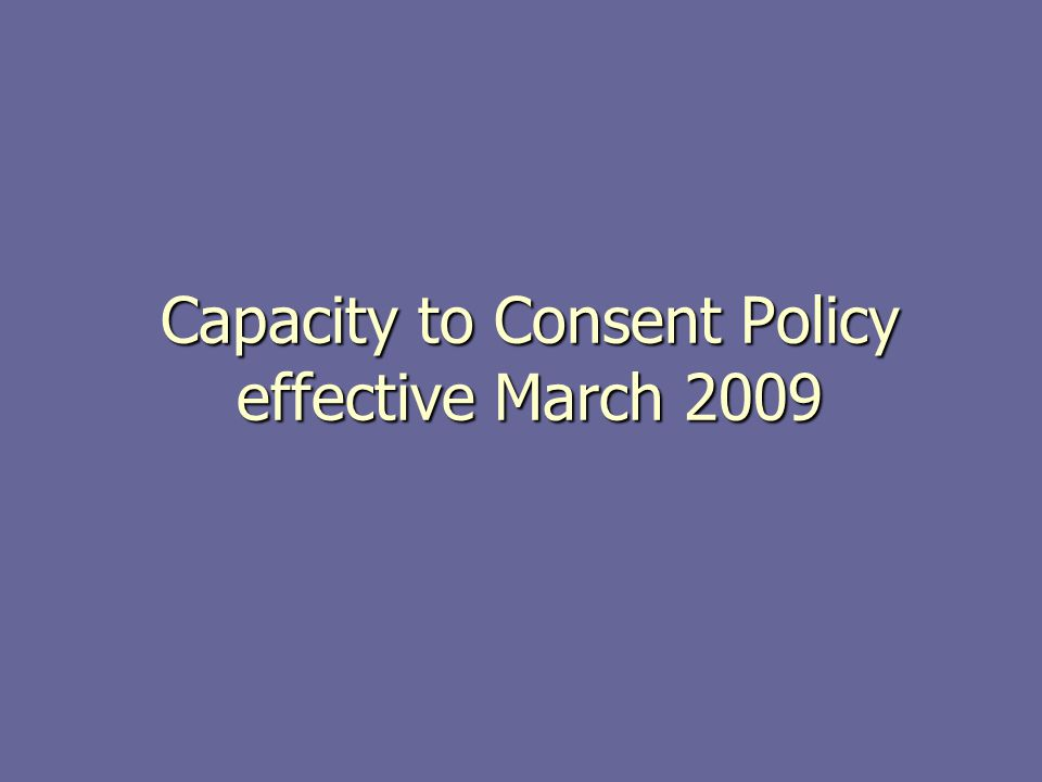 Capacity to Consent Policy effective March 2009