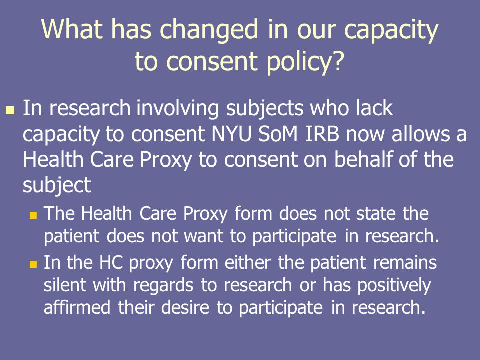 What has changed in our capacity to consent policy? In research involving subjects who lack capacity to consent NYU SoM IRB now allows a Health Care P