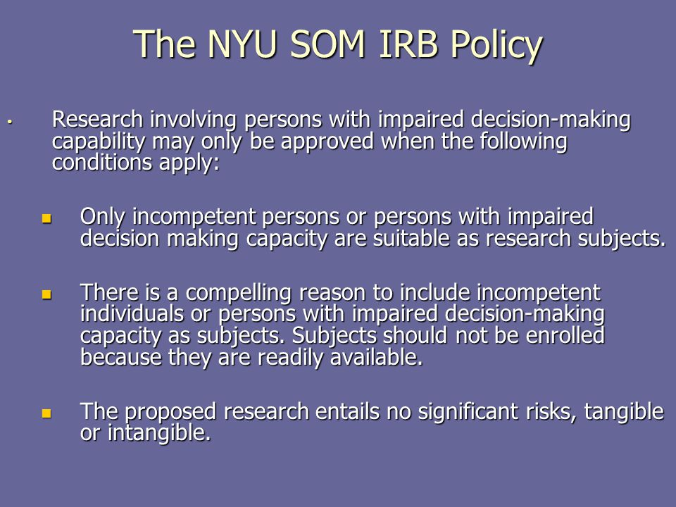 The NYU SOM IRB Policy Research involving persons with impaired decision-making capability may only be approved when the following conditions apply: R