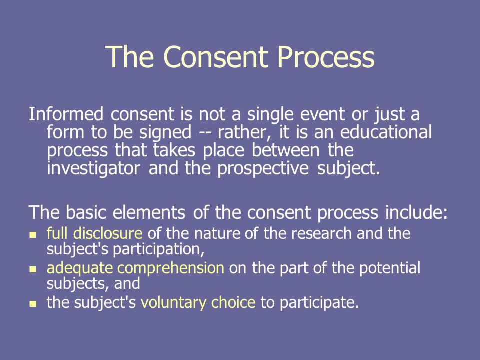 The Consent Process Informed consent is not a single event or just a form to be signed -- rather, it is an educational process that takes place betwee