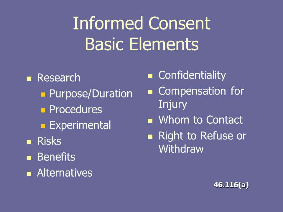Informed Consent Basic Elements Research Purpose/Duration Procedures Experimental Risks Benefits Alternatives Confidentiality Compensation for Injury