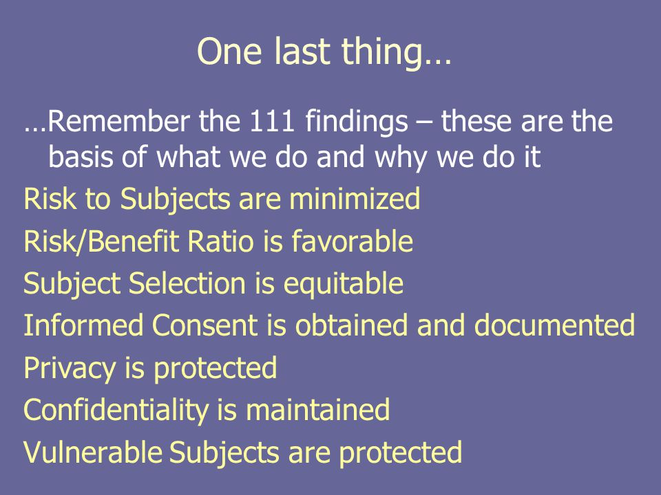 One last thing… …Remember the 111 findings – these are the basis of what we do and why we do it Risk to Subjects are minimized Risk/Benefit Ratio is f