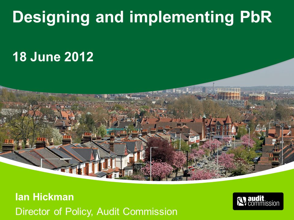 Designing and implementing PbR 18 June 2012 Ian Hickman Director of Policy, Audit Commission