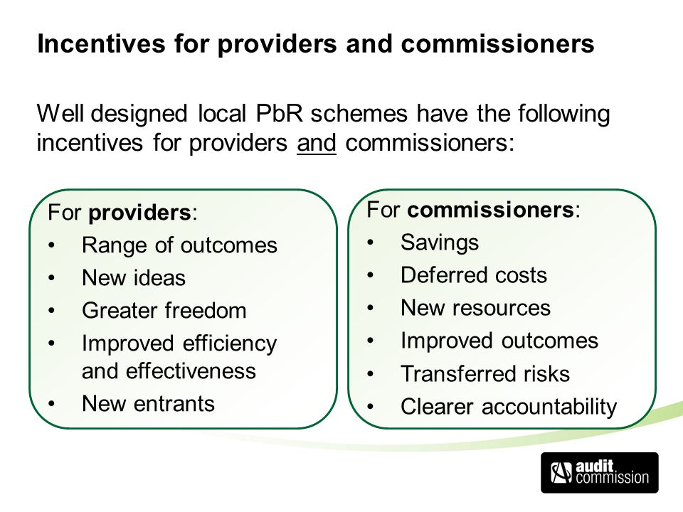 Incentives for providers and commissioners Well designed local PbR schemes have the following incentives for providers and commissioners: For commissioners: Savings Deferred costs New resources Improved outcomes Transferred risks Clearer accountability For providers: Range of outcomes New ideas Greater freedom Improved efficiency and effectiveness New entrants